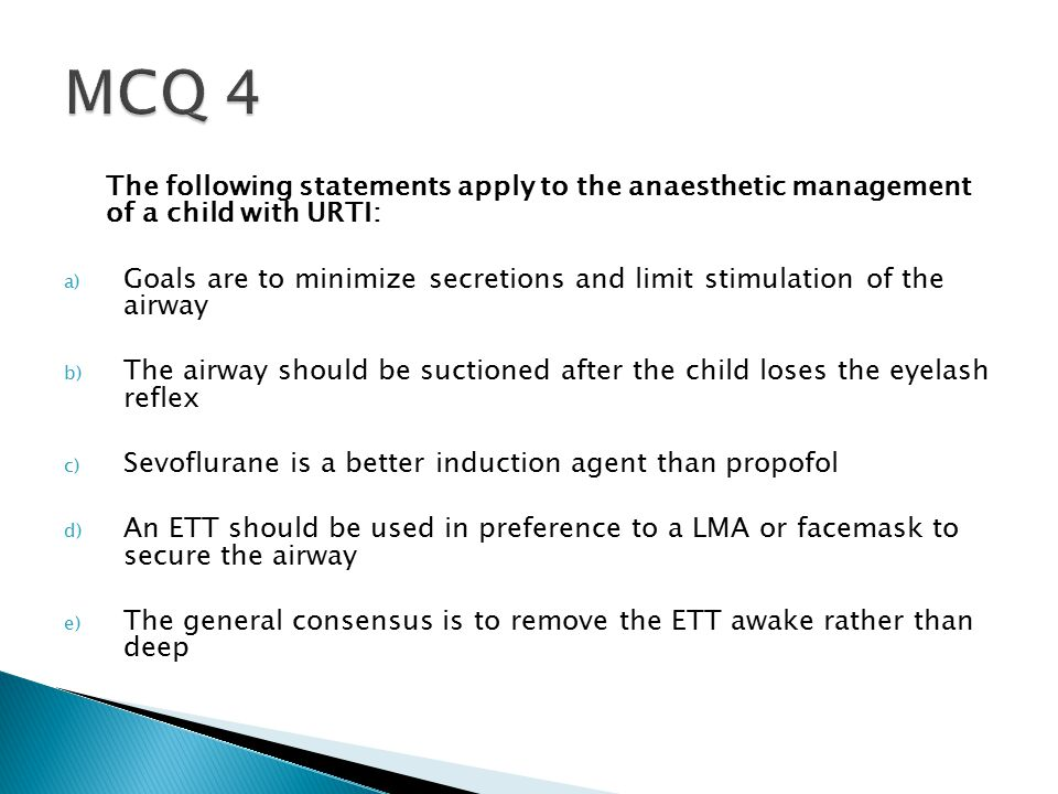 The following statements apply to the anaesthetic management of a child with URTI: a) Goals are to minimize secretions and limit stimulation of the airway b) The airway should be suctioned after the child loses the eyelash reflex c) Sevoflurane is a better induction agent than propofol d) An ETT should be used in preference to a LMA or facemask to secure the airway e) The general consensus is to remove the ETT awake rather than deep