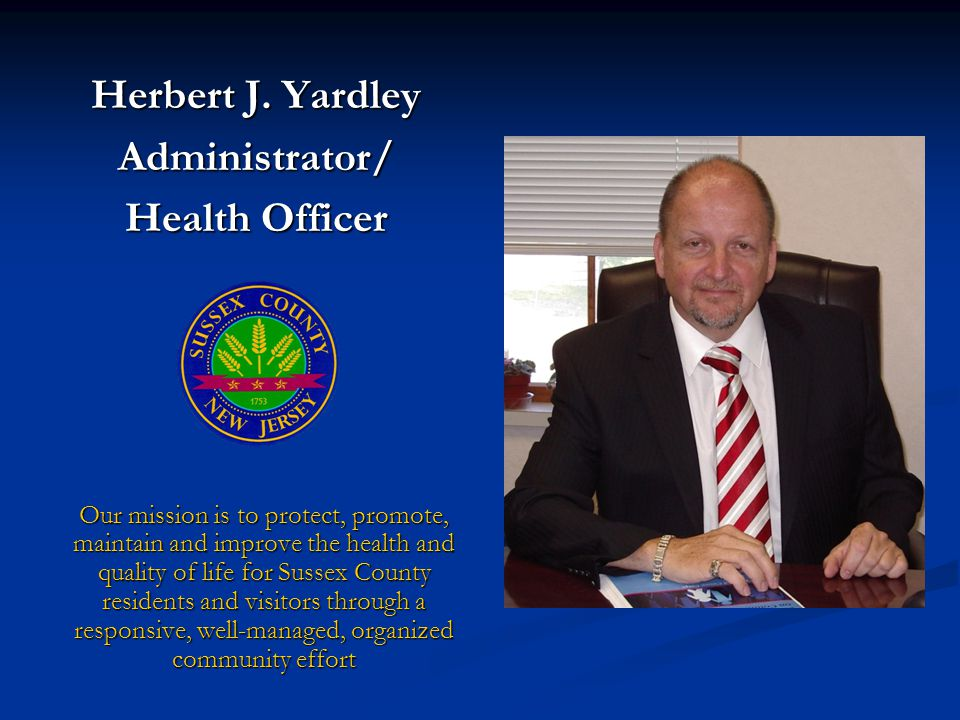 Our mission is to protect, promote, maintain and improve the health and quality of life for Sussex County residents and visitors through a responsive, well-managed, organized community effort Herbert J.
