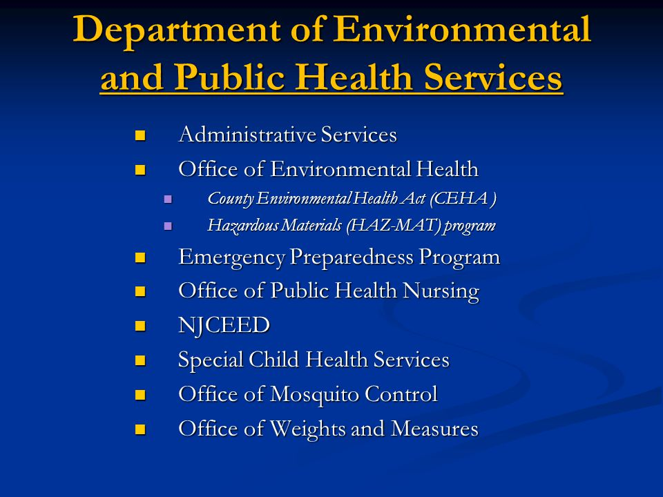 Department of Environmental and Public Health Services Administrative Services Administrative Services Office of Environmental Health Office of Environmental Health County Environmental Health Act (CEHA ) County Environmental Health Act (CEHA ) Hazardous Materials (HAZ-MAT) program Hazardous Materials (HAZ-MAT) program Emergency Preparedness Program Emergency Preparedness Program Office of Public Health Nursing Office of Public Health Nursing NJCEED NJCEED Special Child Health Services Special Child Health Services Office of Mosquito Control Office of Mosquito Control Office of Weights and Measures Office of Weights and Measures