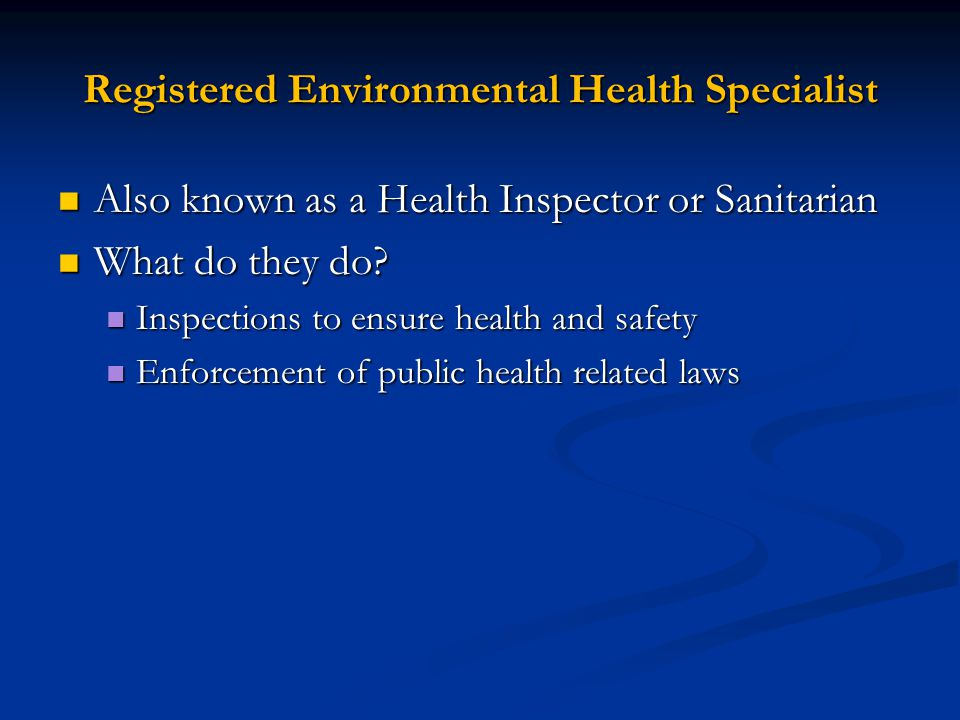 Registered Environmental Health Specialist Also known as a Health Inspector or Sanitarian Also known as a Health Inspector or Sanitarian What do they do.