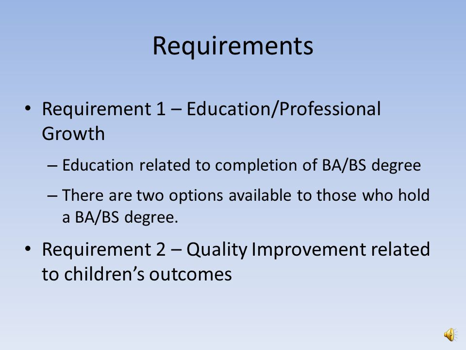 Requirements Requirement 1 – Education/Professional Growth – Education related to completion of BA/BS degree – There are two options available to those who hold a BA/BS degree.
