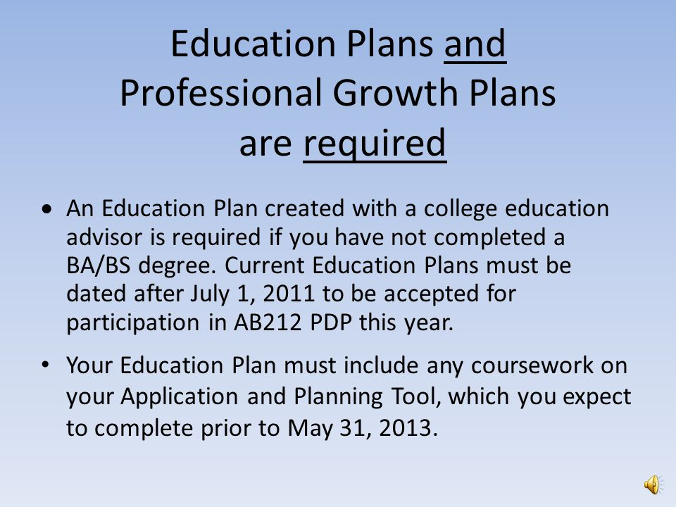 Education Plans and Professional Growth Plans are required  An Education Plan created with a college education advisor is required if you have not completed a BA/BS degree.