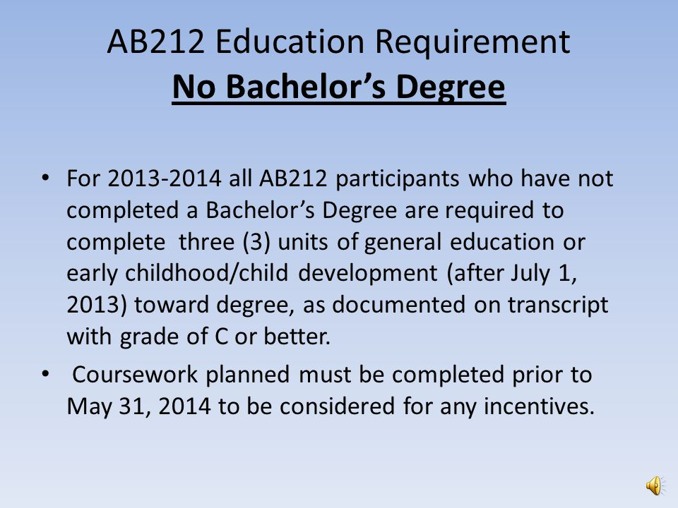 AB212 Education Requirement No Bachelor's Degree For 2013-2014 all AB212 participants who have not completed a Bachelor's Degree are required to complete three (3) units of general education or early childhood/child development (after July 1, 2013) toward degree, as documented on transcript with grade of C or better.