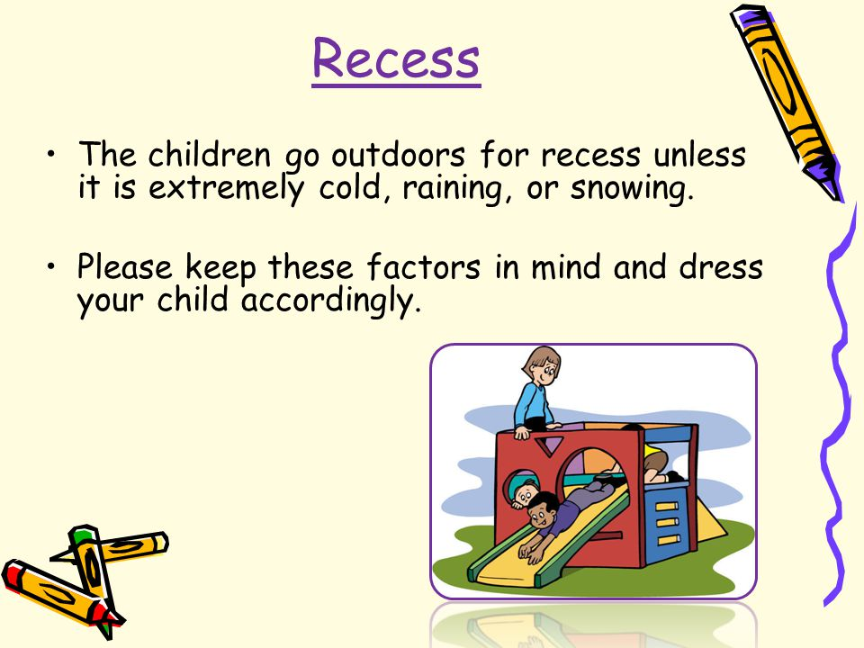 Recess The children go outdoors for recess unless it is extremely cold, raining, or snowing. Please keep these factors in mind and dress your child ac