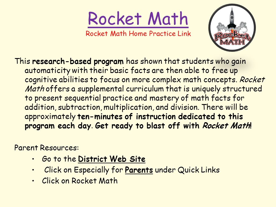 Rocket Math This research-based program has shown that students who gain automaticity with their basic facts are then able to free up cognitive abilities to focus on more complex math concepts.