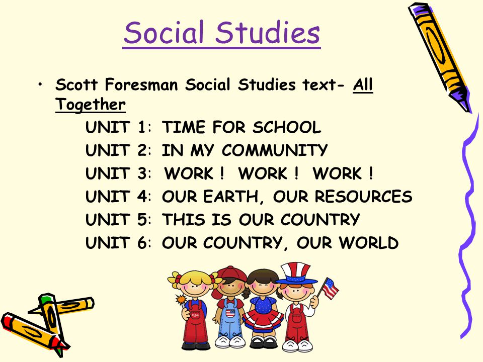 Social Studies Scott Foresman Social Studies text- All Together UNIT 1: TIME FOR SCHOOL UNIT 2: IN MY COMMUNITY UNIT 3: WORK ! WORK ! WORK ! UNIT 4: O