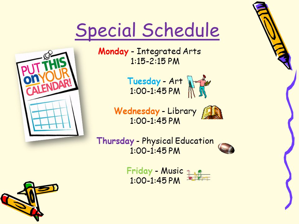 Special Schedule Monday - Integrated Arts 1:15-2:15 PM Tuesday - Art 1:00-1:45 PM Wednesday - Library 1:00-1:45 PM Thursday - Physical Education 1:00-1:45 PM Friday - Music 1:00-1:45 PM