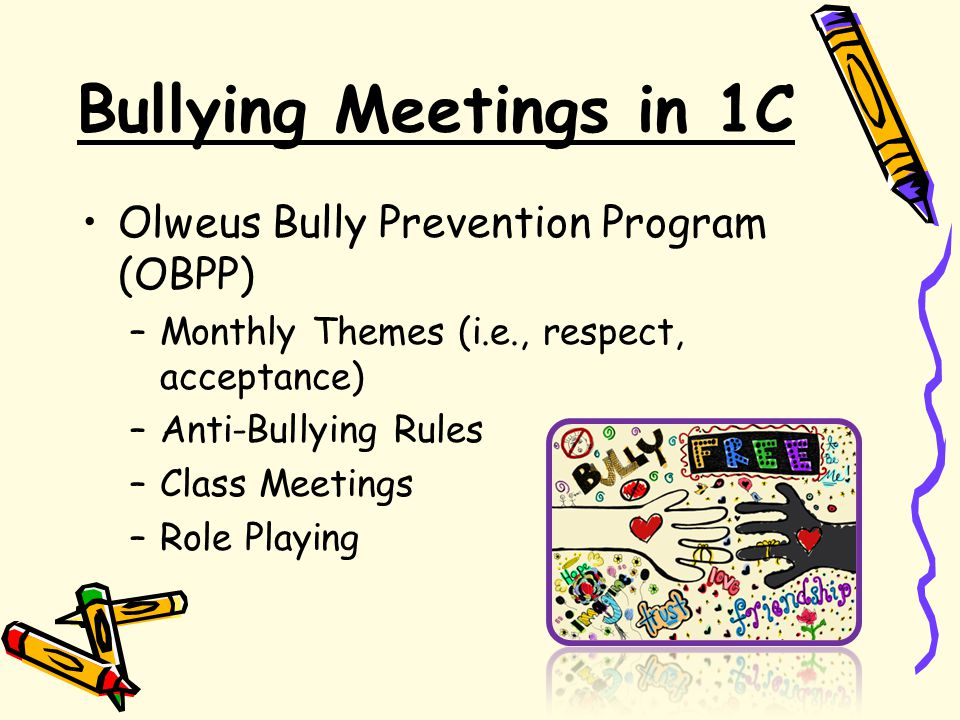 Bullying Meetings in 1C Olweus Bully Prevention Program (OBPP) –Monthly Themes (i.e., respect, acceptance) –Anti-Bullying Rules –Class Meetings –Role