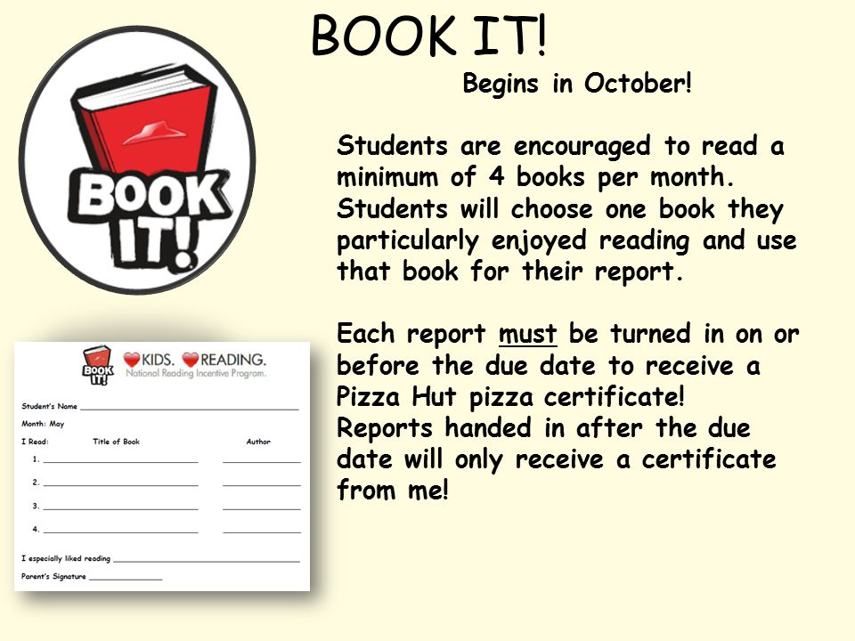 BOOK IT. Begins in October. Students are encouraged to read a minimum of 4 books per month.