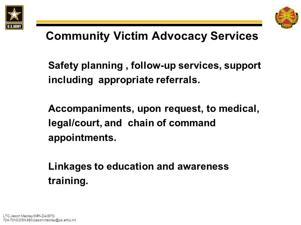 LTC Jason Mackay/IMPI-ZA/(973) 724-7010(DSN 880)/jason.mackay@us.army.mil Community Victim Advocacy Services Safety planning, follow-up services, supp