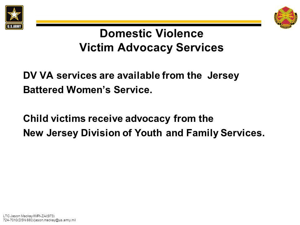 LTC Jason Mackay/IMPI-ZA/(973) 724-7010(DSN 880)/jason.mackay@us.army.mil Domestic Violence Victim Advocacy Services DV VA services are available from