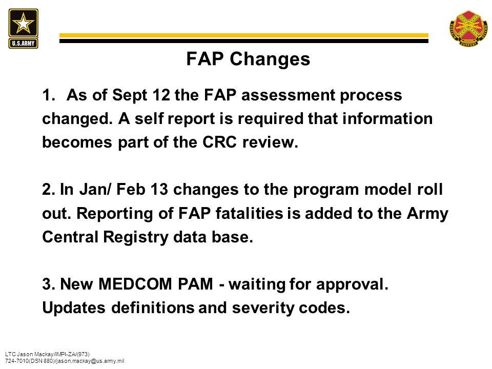 LTC Jason Mackay/IMPI-ZA/(973) 724-7010(DSN 880)/jason.mackay@us.army.mil FAP Changes 1.As of Sept 12 the FAP assessment process changed. A self repor