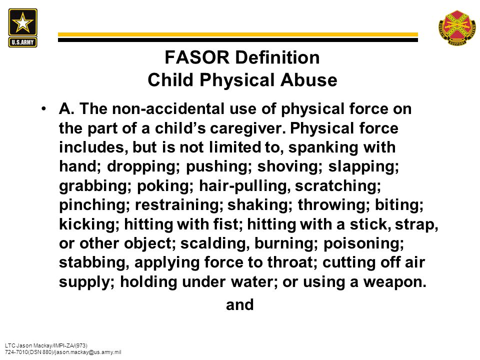 LTC Jason Mackay/IMPI-ZA/(973) 724-7010(DSN 880)/jason.mackay@us.army.mil FASOR Definition Child Physical Abuse A. The non-accidental use of physical