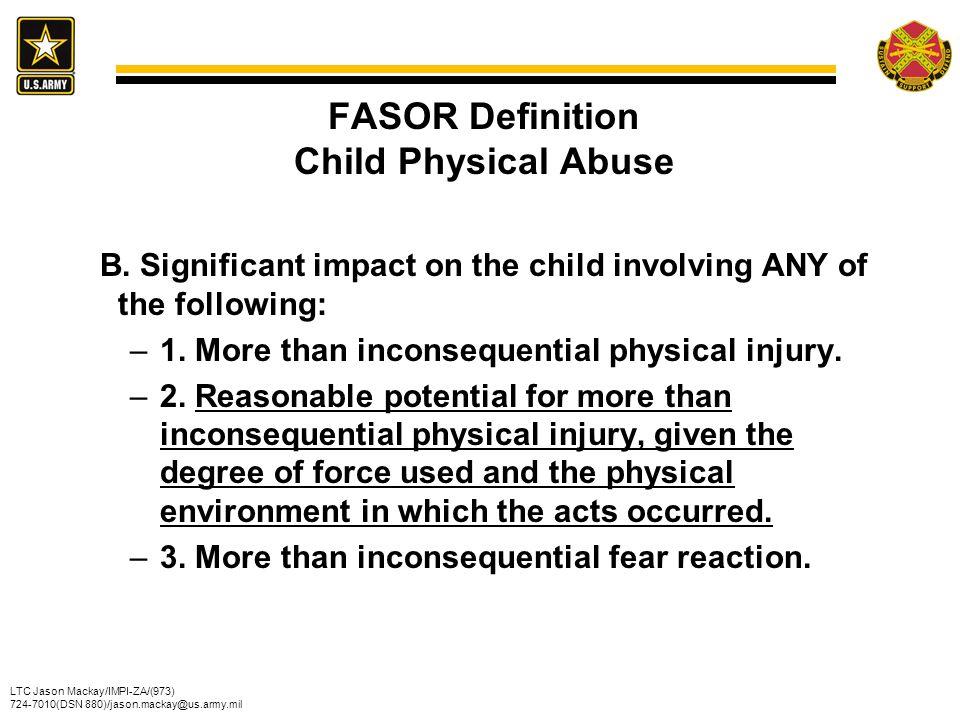 LTC Jason Mackay/IMPI-ZA/(973) 724-7010(DSN 880)/jason.mackay@us.army.mil FASOR Definition Child Physical Abuse B. Significant impact on the child inv