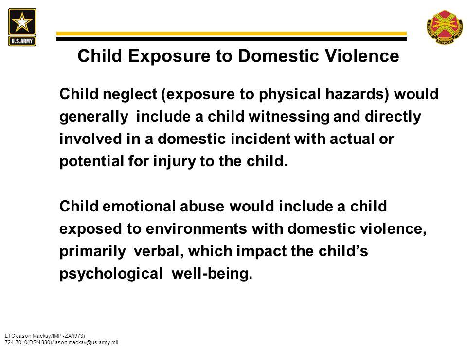 LTC Jason Mackay/IMPI-ZA/(973) 724-7010(DSN 880)/jason.mackay@us.army.mil Child Exposure to Domestic Violence Child neglect (exposure to physical haza