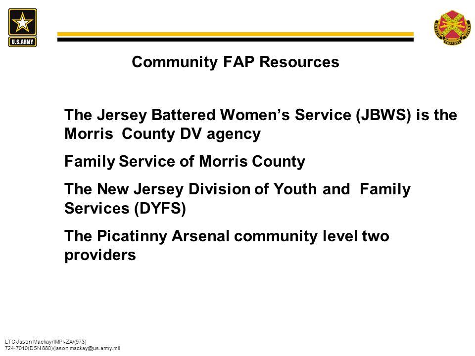 LTC Jason Mackay/IMPI-ZA/(973) 724-7010(DSN 880)/jason.mackay@us.army.mil Community FAP Resources The Jersey Battered Women's Service (JBWS) is the Mo