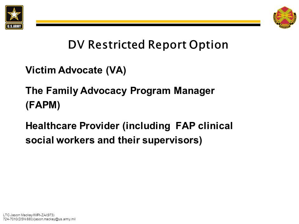 LTC Jason Mackay/IMPI-ZA/(973) 724-7010(DSN 880)/jason.mackay@us.army.mil DV Restricted Report Option Victim Advocate (VA) The Family Advocacy Program
