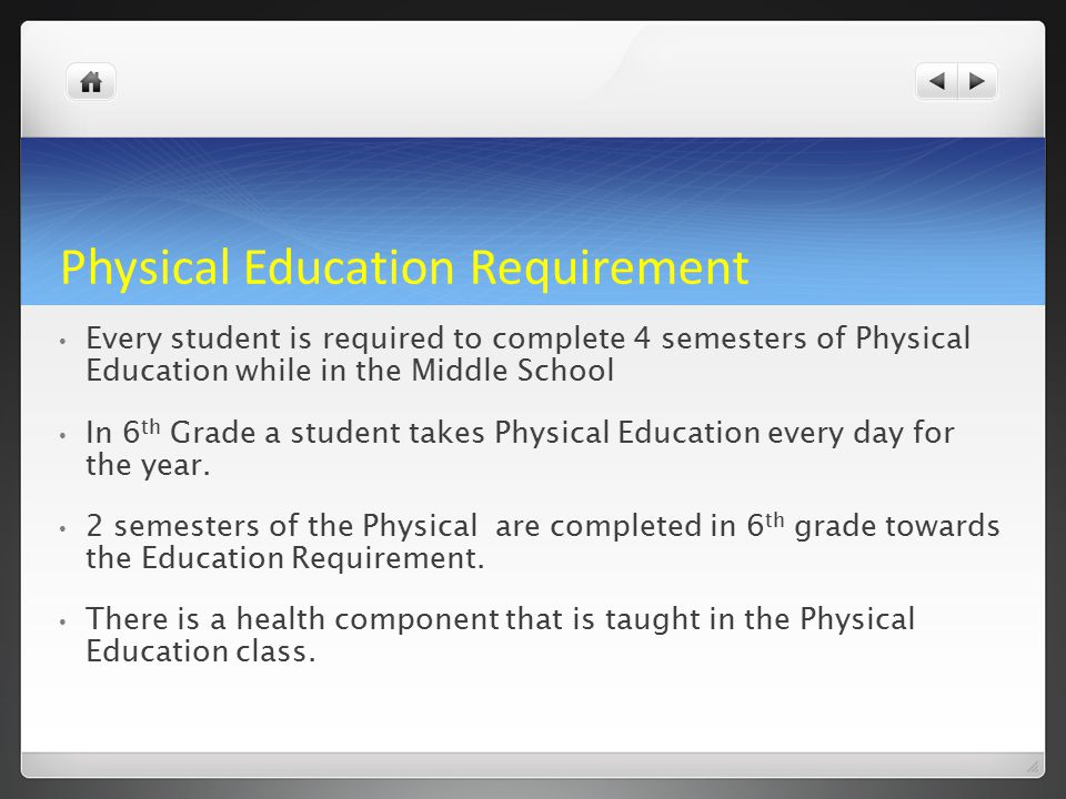 Physical Education Requirement Every student is required to complete 4 semesters of Physical Education while in the Middle School In 6 th Grade a student takes Physical Education every day for the year.