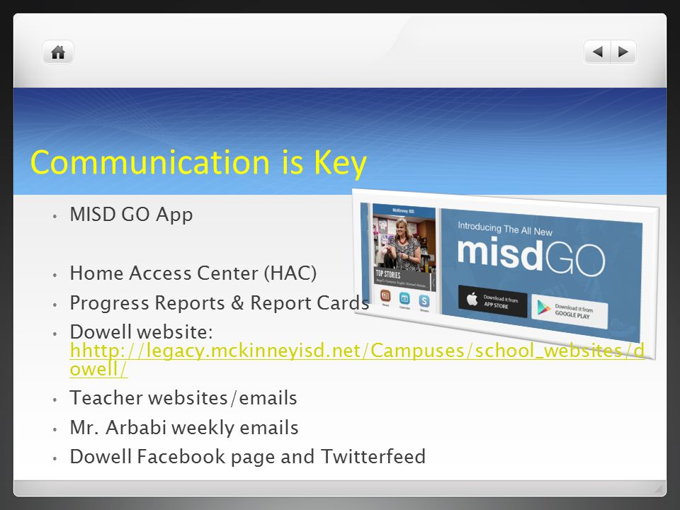 Communication is Key MISD GO App Home Access Center (HAC) Progress Reports & Report Cards Dowell website: hhttp://legacy.mckinneyisd.net/Campuses/school_websites/d owell/ hhttp://legacy.mckinneyisd.net/Campuses/school_websites/d owell/ Teacher websites/emails Mr.