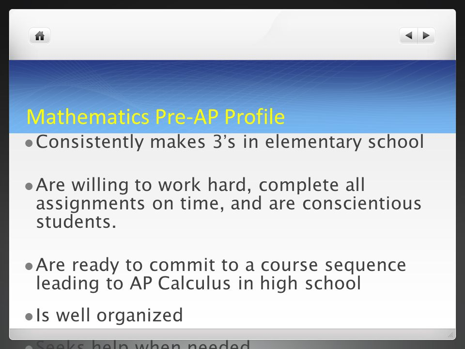 Mathematics Pre-AP Profile Consistently makes 3's in elementary school Are willing to work hard, complete all assignments on time, and are conscientious students.