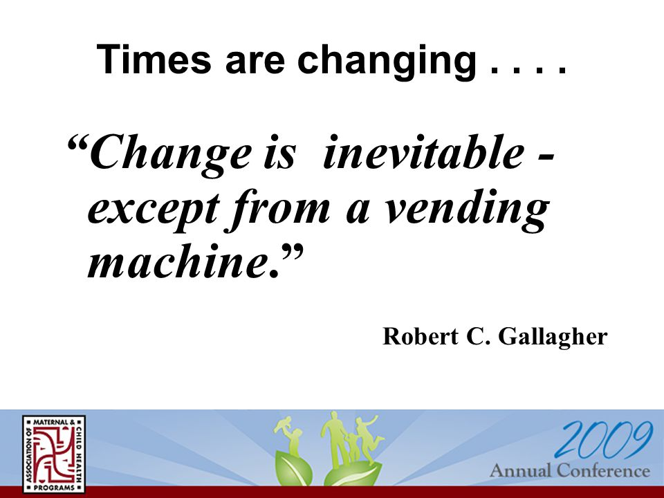 Times are changing.... Change is inevitable - except from a vending machine. Robert C. Gallagher