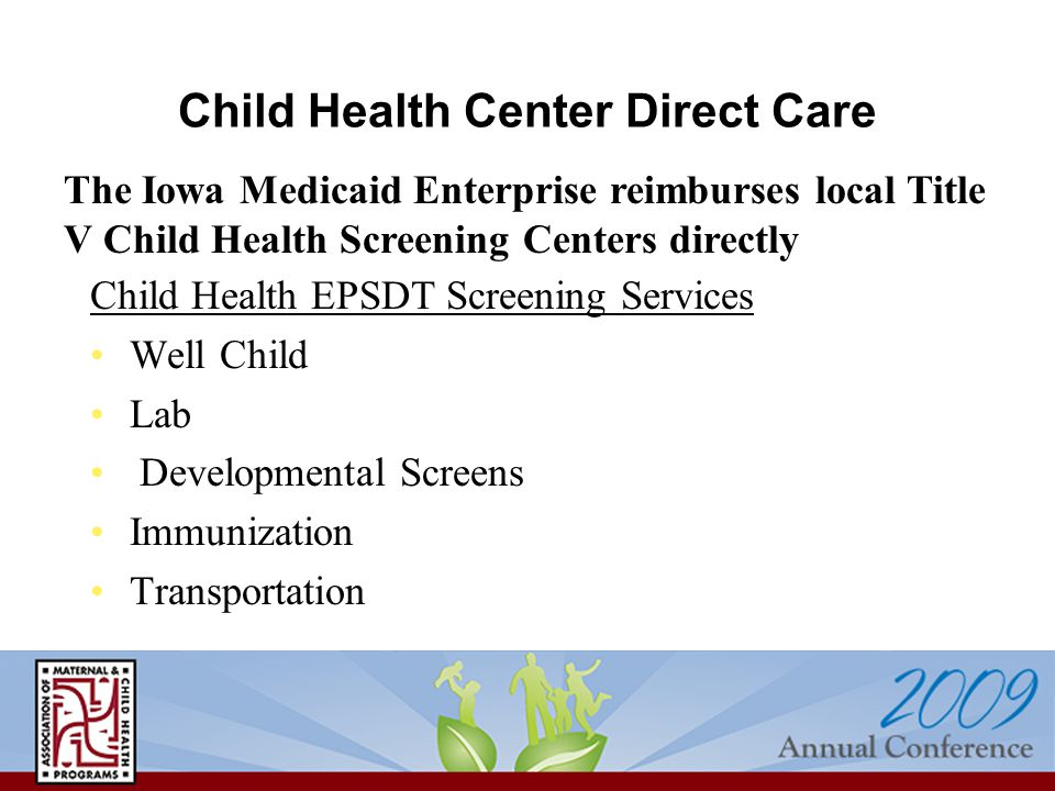 Child Health Center Direct Care Child Health EPSDT Screening Services Well Child Lab Developmental Screens Immunization Transportation The Iowa Medicaid Enterprise reimburses local Title V Child Health Screening Centers directly