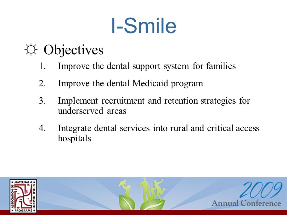 ☼Objectives 1.Improve the dental support system for families 2.Improve the dental Medicaid program 3.Implement recruitment and retention strategies for underserved areas 4.Integrate dental services into rural and critical access hospitals