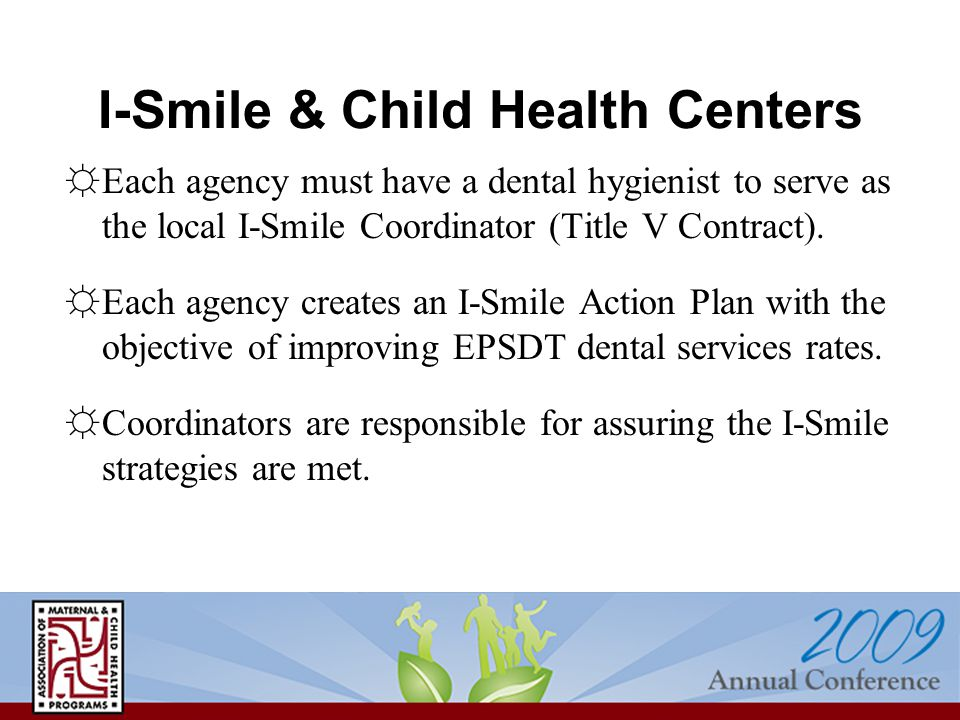 I-Smile & Child Health Centers ☼Each agency must have a dental hygienist to serve as the local I-Smile Coordinator (Title V Contract). ☼Each agency cr