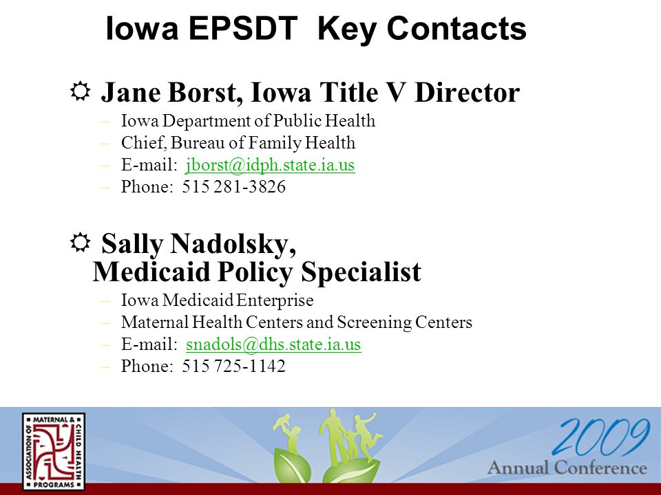 Iowa EPSDT Key Contacts  Jane Borst, Iowa Title V Director –Iowa Department of Public Health –Chief, Bureau of Family Health –E-mail: jborst@idph.state.ia.usjborst@idph.state.ia.us –Phone: 515 281-3826  Sally Nadolsky, Medicaid Policy Specialist –Iowa Medicaid Enterprise –Maternal Health Centers and Screening Centers –E-mail: snadols@dhs.state.ia.ussnadols@dhs.state.ia.us –Phone: 515 725-1142