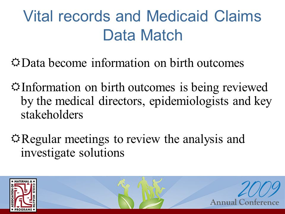 Vital records and Medicaid Claims Data Match  Data become information on birth outcomes  Information on birth outcomes is being reviewed by the medical directors, epidemiologists and key stakeholders  Regular meetings to review the analysis and investigate solutions
