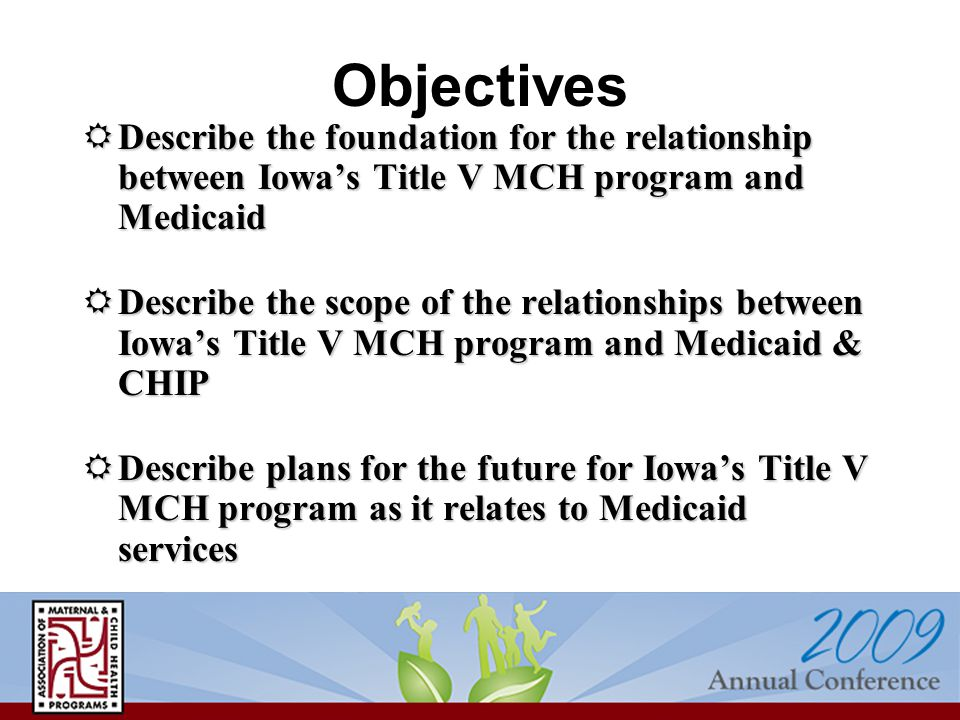 Objectives  Describe the foundation for the relationship between Iowa's Title V MCH program and Medicaid  Describe the scope of the relationships be
