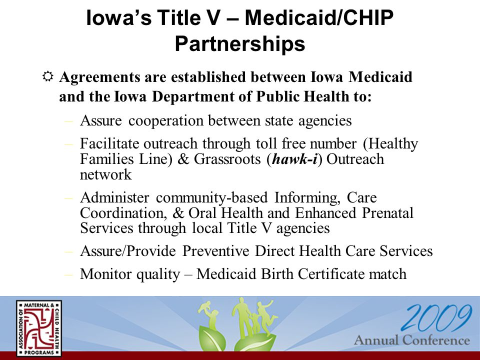 Iowa's Title V – Medicaid/CHIP Partnerships  Agreements are established between Iowa Medicaid and the Iowa Department of Public Health to: –Assure co