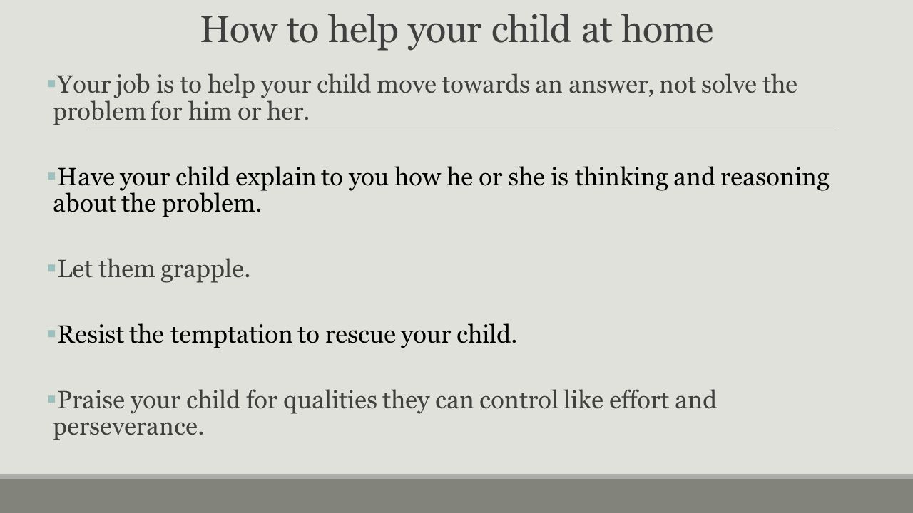 How to help your child at home  Your job is to help your child move towards an answer, not solve the problem for him or her.  Have your child explai