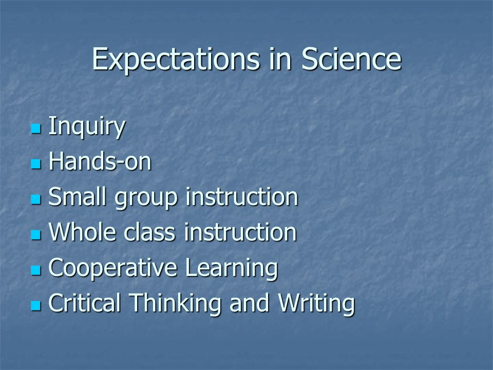 Expectations in Science Inquiry Inquiry Hands-on Hands-on Small group instruction Small group instruction Whole class instruction Whole class instruction Cooperative Learning Cooperative Learning Critical Thinking and Writing Critical Thinking and Writing