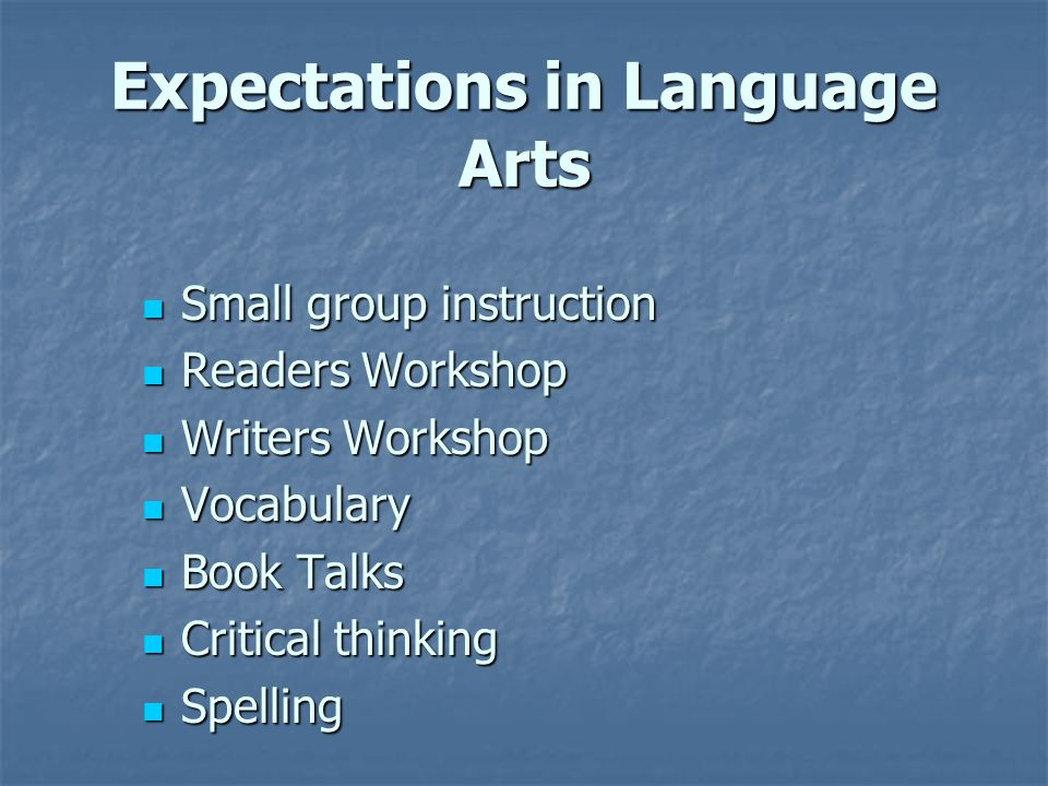 Expectations in Language Arts Small group instruction Small group instruction Readers Workshop Readers Workshop Writers Workshop Writers Workshop Vocabulary Vocabulary Book Talks Book Talks Critical thinking Critical thinking Spelling Spelling