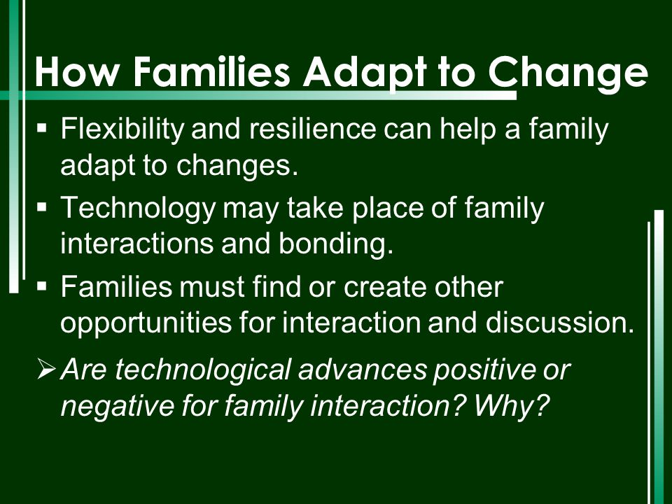How Families Adapt to Change  Flexibility and resilience can help a family adapt to changes.  Technology may take place of family interactions and b