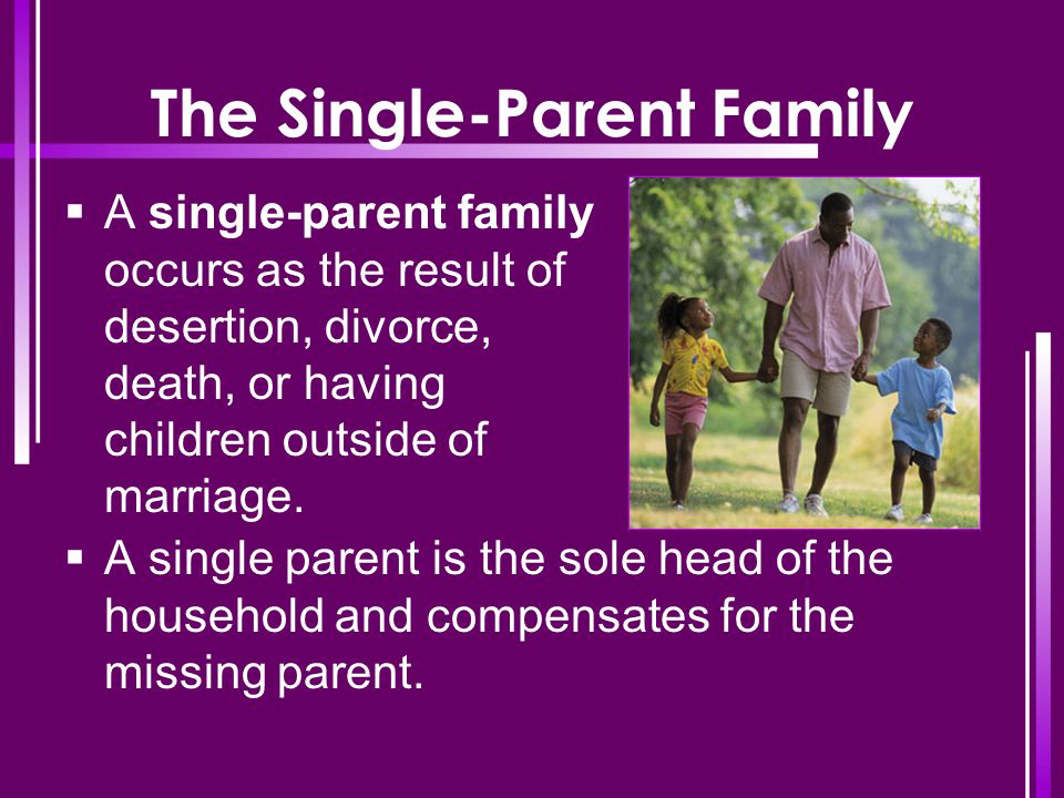 The Single-Parent Family  A single-parent family occurs as the result of desertion, divorce, death, or having children outside of marriage.  A singl