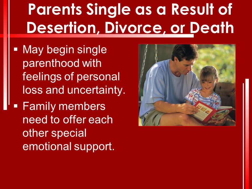 Parents Single as a Result of Desertion, Divorce, or Death  May begin single parenthood with feelings of personal loss and uncertainty.  Family memb