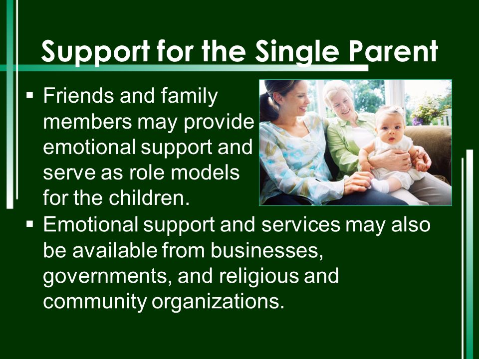 Support for the Single Parent  Friends and family members may provide emotional support and serve as role models for the children.  Emotional suppor