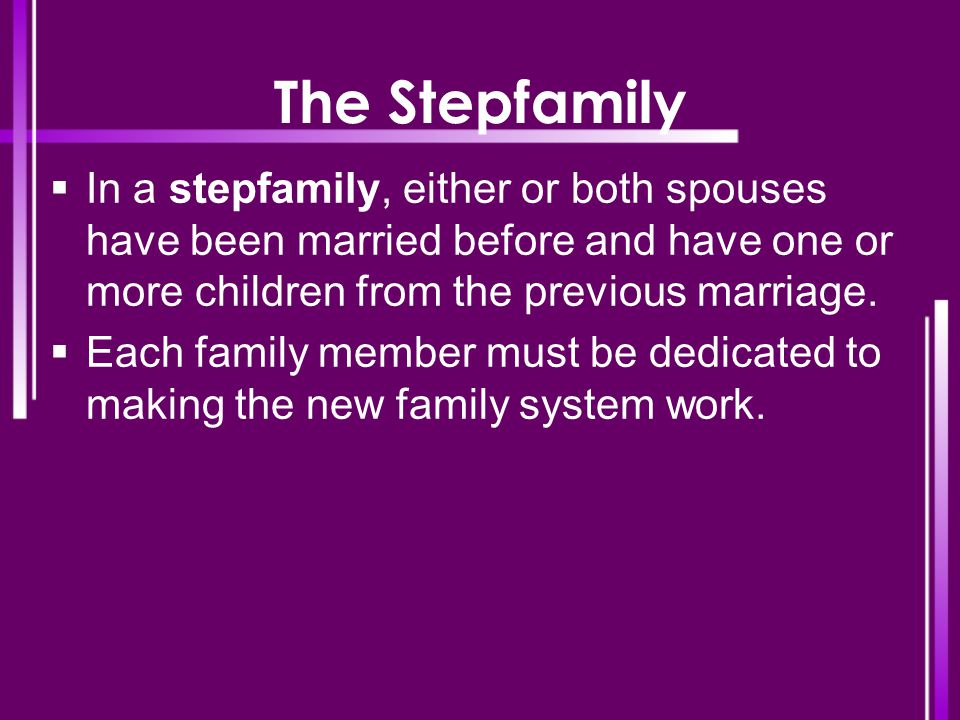 The Stepfamily  In a stepfamily, either or both spouses have been married before and have one or more children from the previous marriage.  Each fam