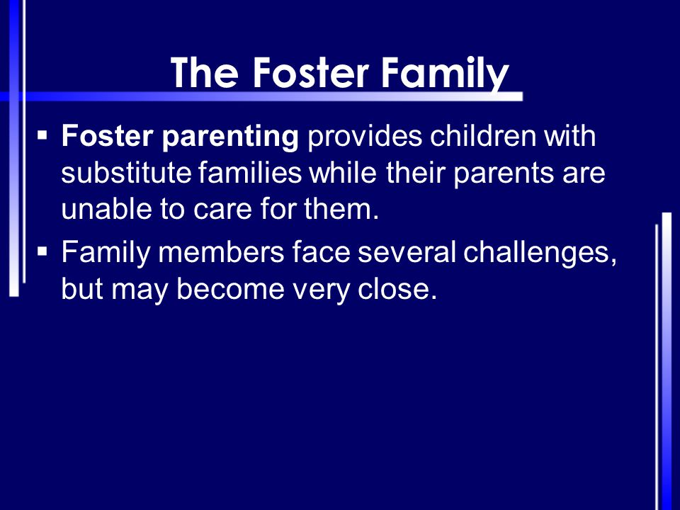 The Foster Family  Foster parenting provides children with substitute families while their parents are unable to care for them.  Family members face
