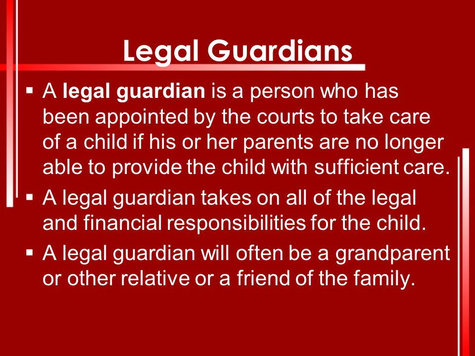 Legal Guardians  A legal guardian is a person who has been appointed by the courts to take care of a child if his or her parents are no longer able t