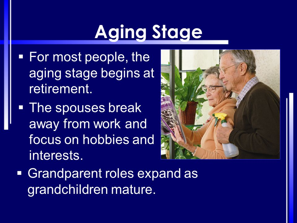 Aging Stage  For most people, the aging stage begins at retirement.  The spouses break away from work and focus on hobbies and interests.  Grandpar
