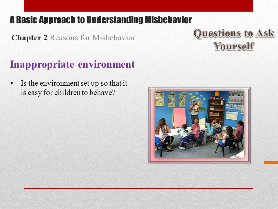 Inappropriate environment Is the environment set up so that it is easy for children to behave.