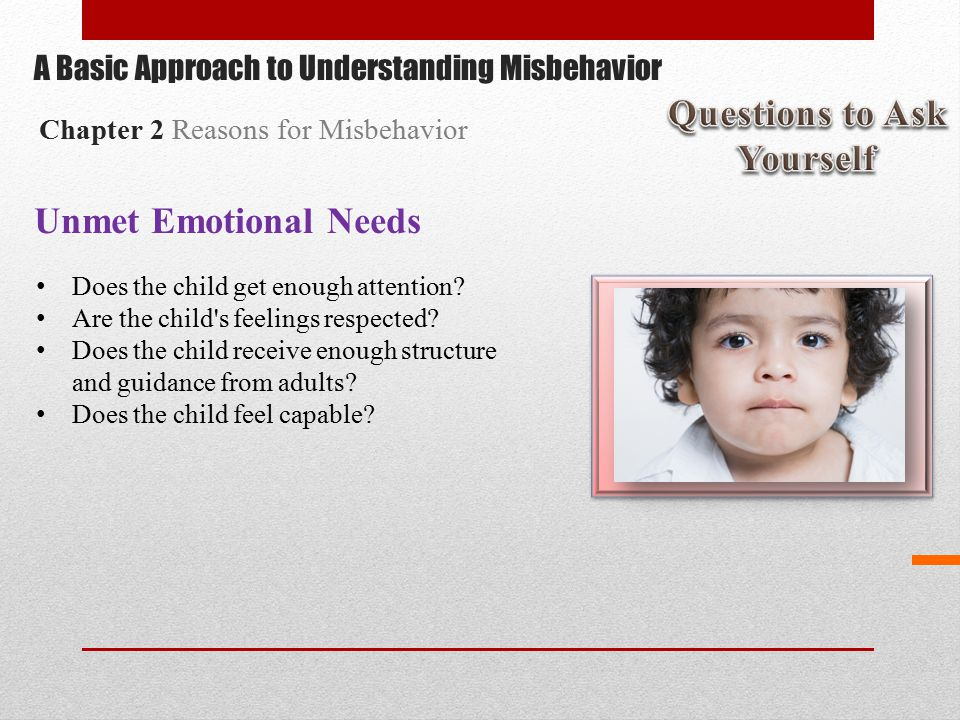 Unmet Emotional Needs Does the child get enough attention.