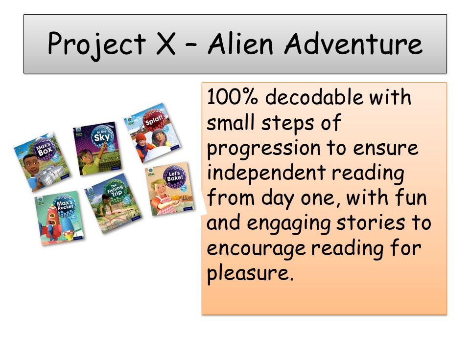 Project X – Alien Adventure 100% decodable with small steps of progression to ensure independent reading from day one, with fun and engaging stories to encourage reading for pleasure.