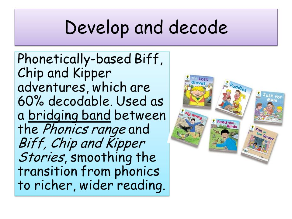 Develop and decode Phonetically-based Biff, Chip and Kipper adventures, which are 60% decodable.