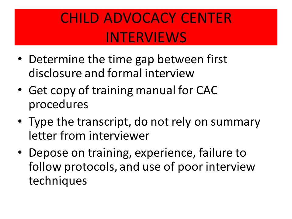 CHILD ADVOCACY CENTER INTERVIEWS Determine the time gap between first disclosure and formal interview Get copy of training manual for CAC procedures Type the transcript, do not rely on summary letter from interviewer Depose on training, experience, failure to follow protocols, and use of poor interview techniques