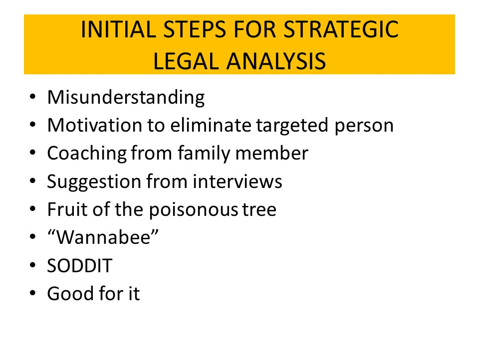 INITIAL STEPS FOR STRATEGIC LEGAL ANALYSIS Misunderstanding Motivation to eliminate targeted person Coaching from family member Suggestion from interviews Fruit of the poisonous tree Wannabee SODDIT Good for it