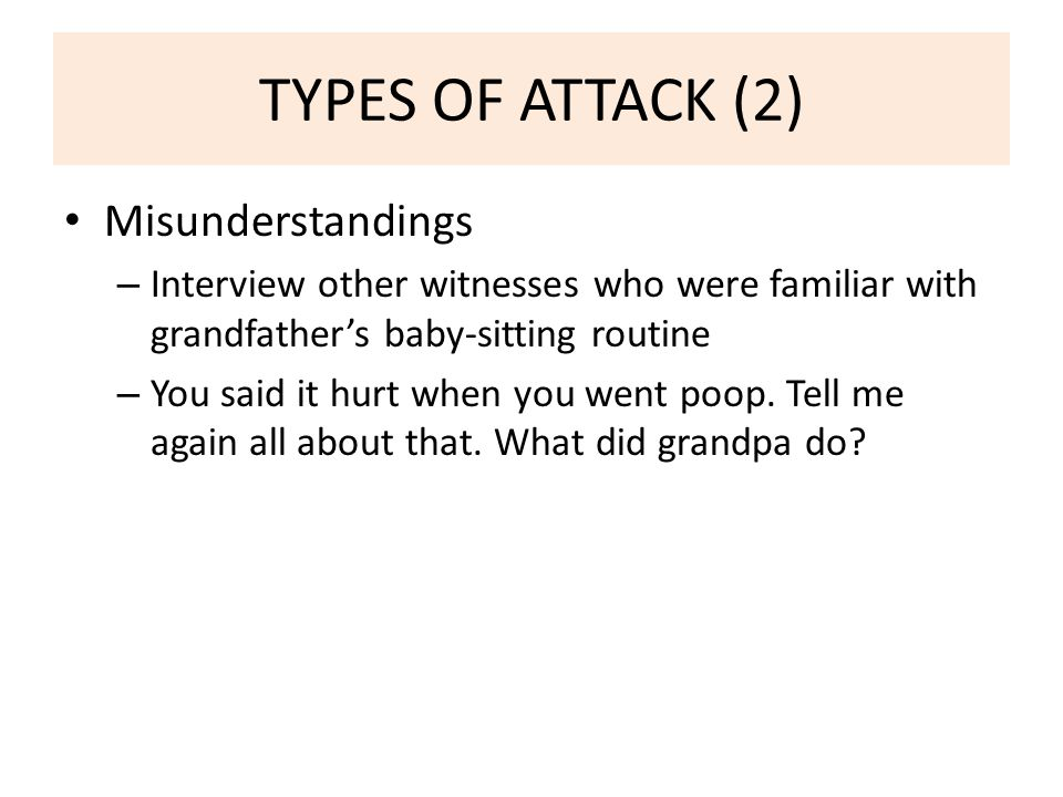 TYPES OF ATTACK (2) Misunderstandings – Interview other witnesses who were familiar with grandfather's baby-sitting routine – You said it hurt when you went poop.